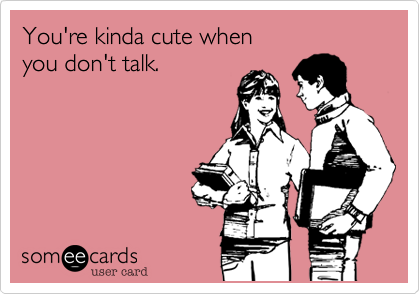 You're kinda cute when 