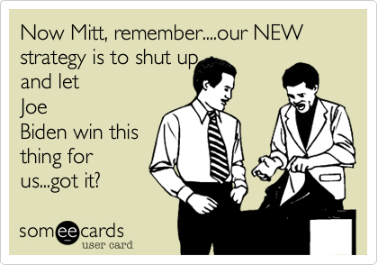 Now Mitt, remember....our NEW strategy is to shut up