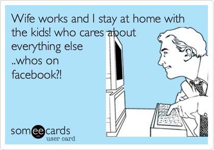 Wife works and I stay at home with the kids! who cares about
