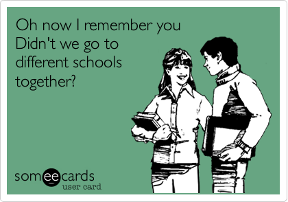 Oh now I remember youDidn't we go todifferent schoolstogether?