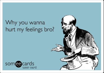 Why you wanna hurt my feelings bro?