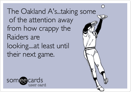 The Oakland A's...taking some of the attention awayfrom how crappy theRaiders arelooking....at least untiltheir next game.