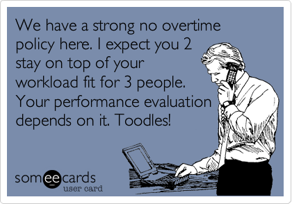 We have a strong no overtime policy here. I expect you 2stay on top of yourworkload fit for 3 people.Your performance evaluationdepends on it. Toodles!