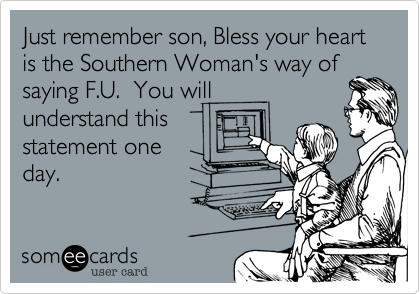 Just remember son, Bless your heart is the Southern Woman's way of