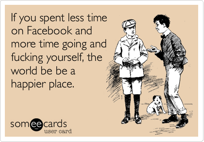 If you spent less timeon Facebook andmore time going andfucking yourself, theworld be be ahappier place.