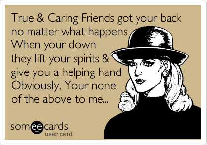 True & Caring Friends got your back   no matter what happens