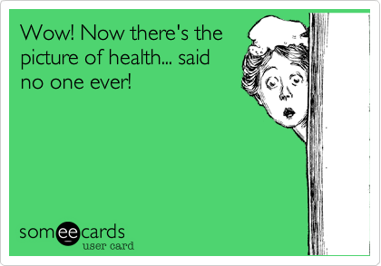 Wow! Now there's thepicture of health... saidno one ever!