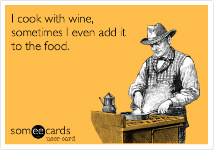 I cook with wine,sometimes I even add itto the food.