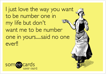 I just love the way you wantto be number one inmy life but don'twant me to be numberone in yours.....said no oneever!!