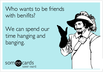 Who wants to be friends with benifits?We can spend ourtime hanging andbanging.