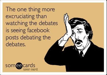 The one thing moreexcruciating thanwatching the debatesis seeing facebookposts debating thedebates.