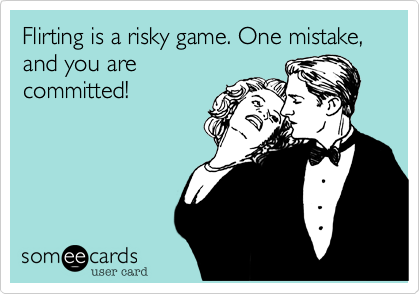 Flirting is a risky game. One mistake, and you arecommitted!