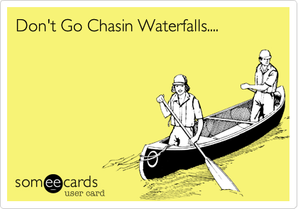 Don't Go Chasin Waterfalls....