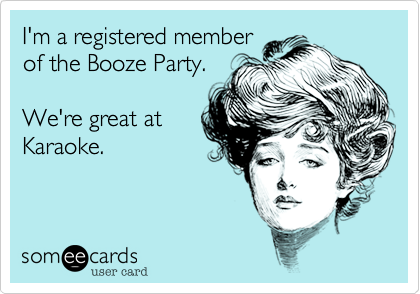 I'm a registered memberof the Booze Party. We're great atKaraoke.