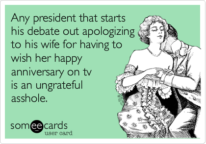 Any president that startshis debate out apologizingto his wife for having towish her happyanniversary on tv is an ungratefulasshole.