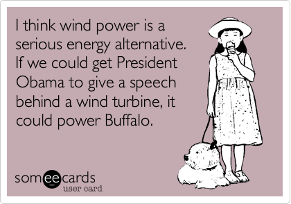 I think wind power is a serious energy alternative.If we could get PresidentObama to give a speechbehind a wind turbine, itcould power Buffalo.