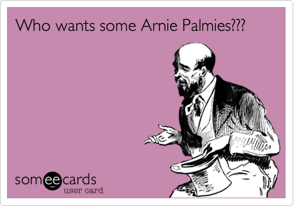 Who wants some Arnie Palmies???