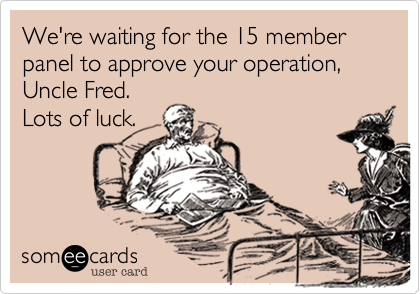 We're waiting for the 15 member panel to approve your operation, Uncle Fred. Lots of luck.