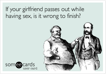 If your girlfriend passes out while having sex, is it wrong to finish?