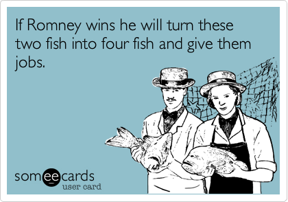 If Romney wins he will turn these two fish into four fish and give them jobs.