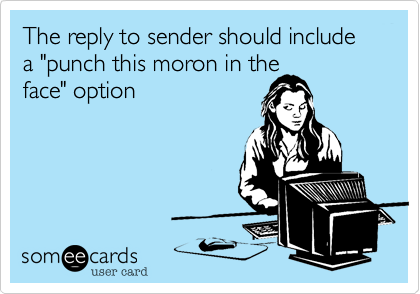 """The reply to sender should include a """"punch this moron in theface"""" option"""