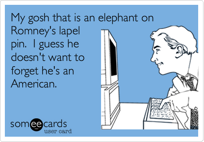 My gosh that is an elephant on Romney's lapelpin.  I guess hedoesn't want toforget he's anAmerican.