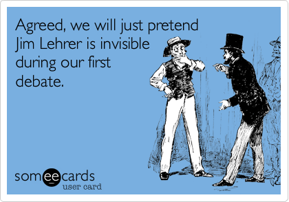 Agreed, we will just pretendJim Lehrer is invisibleduring our firstdebate.