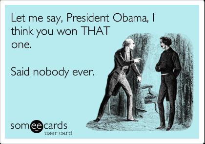 Let me say, President Obama, I think you won THATone.Said nobody ever.