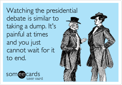 Watching the presidentialdebate is similar totaking a dump. It'spainful at timesand you justcannot wait for itto end.