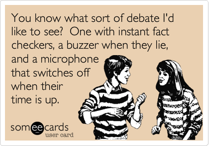You know what sort of debate I'd like to see?  One with instant fact checkers, a buzzer when they lie, and a microphone