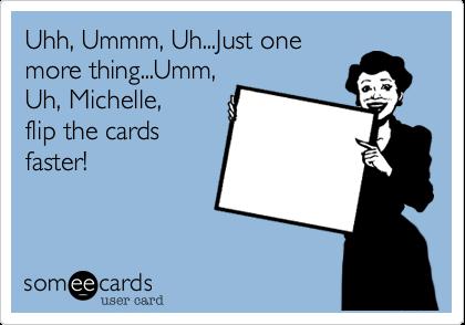 Uhh, Ummm, Uh...Just onemore thing...Umm,Uh, Michelle, flip the cardsfaster!