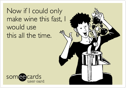Now if I could onlymake wine this fast, Iwould usethis all the time.