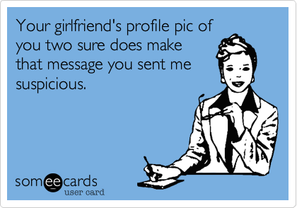 Your girlfriend's profile pic ofyou two sure does makethat message you sent mesuspicious.
