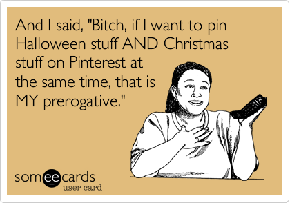 "And I said, ""Bitch, if I want to pin Halloween stuff AND Christmas stuff on Pinterest at
