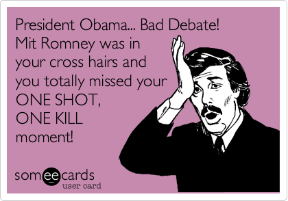 President Obama... Bad Debate!Mit Romney was inyour cross hairs andyou totally missed yourONE SHOT, ONE KILLmoment!