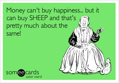 Money can't buy happiness... but it can buy SHEEP and that's