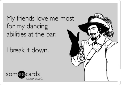 My friends love me most for my dancingabilities at the bar.I break it down.