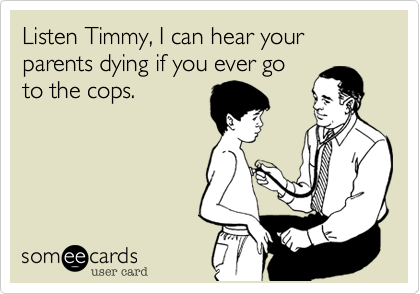 Listen Timmy, I can hear your parents dying if you ever goto the cops.
