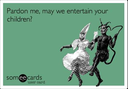 Pardon me, may we entertain your children?