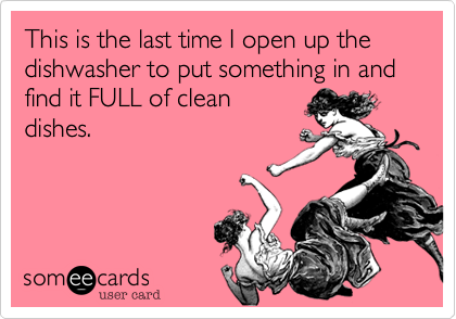 This is the last time I open up the dishwasher to put something in and find it FULL of cleandishes.