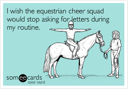 I wish the equestrian cheer squad would stop asking for letters during my routine.