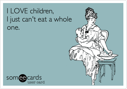 I LOVE children,I just can't eat a wholeone.