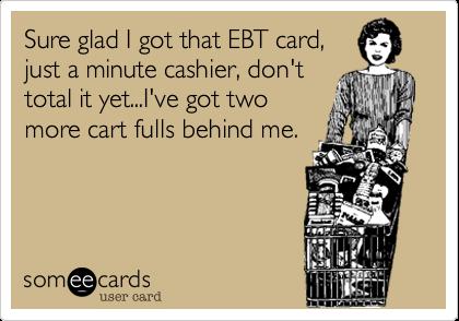 Sure glad I got that EBT card,just a minute cashier, don'ttotal it yet...I've got twomore cart fulls behind me.