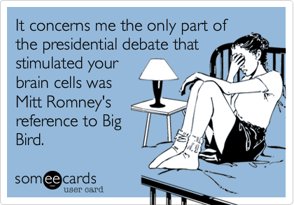 It concerns me the only part ofthe presidential debate thatstimulated yourbrain cells wasMitt Romney'sreference to BigBird.
