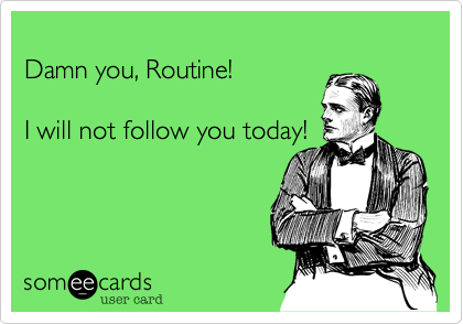 Damn you, Routine!