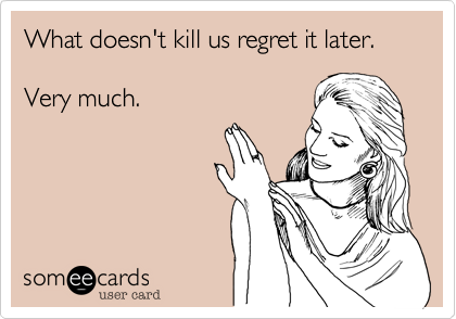 What doesn't kill us regret it later.