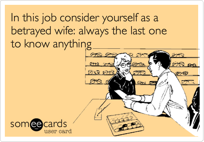 In this job consider yourself as a betrayed wife: always the last one to know anything