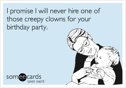 I promise I will never hire one of those creepy clowns for your birthday party.