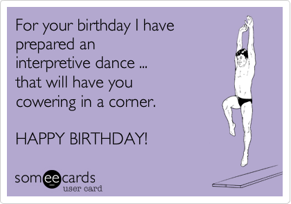 For Your Birthday I Have Prepared An Interpretive Dance That Will You