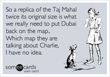 So a replica of the Taj Mahaltwice its original size is whatwe really need to put Dubaiback on the map..Which map they aretalking about Charlie,I have no idea.